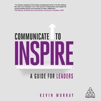 Communicate to Inspire: A Guide for Leaders - Kevin Murray