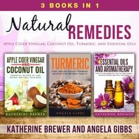 Natural Remedies: 3 Books in 1: Apple Cider Vinegar, Coconut Oil, Turmeric, and Essential Oils - Angela Gibbs, Katherine Brewer
