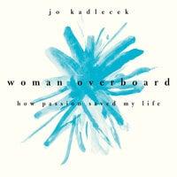 Woman Overboard: How Passion Saved My Life - Jo Kadlecek