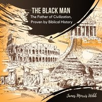 The Black Man: The Father of Civilization, Proven by Biblical History - James Morris Webb