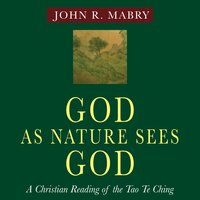 God As Nature Sees God: A Christian Reading of the Tao Te Ching - John R. Mabry