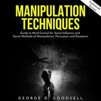 Manipulation Techniques: Guide to Mind Control for Social Influence and Secret Methods of Manipulation, Persuasion and Deception - George D. Goodsell
