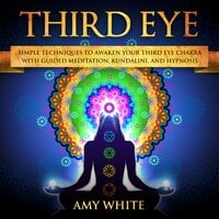 Third Eye: Simple Techniques to Awaken Your Third Eye Chakra With Guided Meditation, Kundalini, and Hypnosis - Amy White