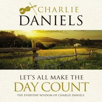 Let's All Make the Day Count: The Everyday Wisdom of Charlie Daniels - Charlie Daniels