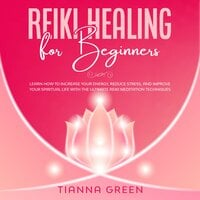 Reiki Healing for Beginners: Learn How to Increase Your Energy, Reduce Stress, and Improve Your Spiritual Life with the Ultimate Reiki Meditation Techniques - Tianna Green