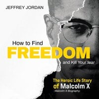 How to find freedom and kill your fear: The heroic life story of Malcolm x (Malcolm x biography) - Jeffrey Jordan