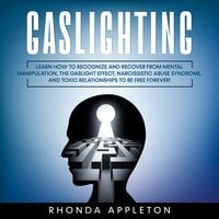 Gaslighting: Learn How to Recognize and Recover from Mental Manipulation, the Gaslight Effect, Narcissistic Abuse Syndrome, and Toxic Relationships to Be Free Forever!