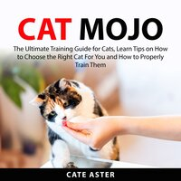 Cat Mojo: The Ultimate Training Guide for Cats, Learn Tips on How to Choose the Right Cat For You and How to Properly Train Them - Cate Aster