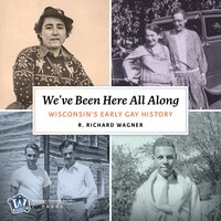 We've Been Here All Along: Wisconsin's Early Gay History - R. Richard Wagner
