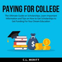 Paying for College: The Ultimate Guide on Scholarships, Learn Important Information and Tips on How to Get Scholarships to Get Funding For Your Dream Education - C.L. Meritt