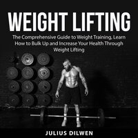 Weight Lifting: The Comprehensive Guide to Weight Training, Learn How to Bulk Up and Increase Your Health Through Weight Lifting - Julius Dilwen