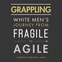 Grappling White Men's Journey from Fragile to Agile - Andrew Horning