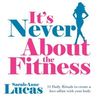 It's Never About the Fitness: 11 Daily Rituals to create a love-affair with your body - Sarah-Anne Lucas