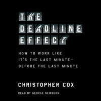 The Deadline Effect : How to Work Like It's the Last Minute - Before the Last Minute