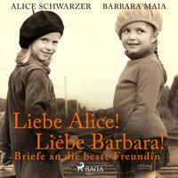 Liebe Alice! Liebe Barbara! Briefe an die beste Freundin - Alice Schwarzer, Barbara Maia