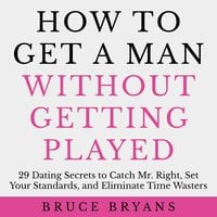 How To Get A Man Without Getting Played: 29 Dating Secrets to Catch Mr. Right, Set Your Standards, and Eliminate Time Wasters - Bruce Bryans