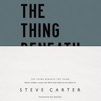 The Thing Beneath the Thing: What's Hidden Inside (and What God Helps Us Do About It) - Steve Carter