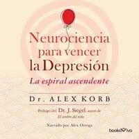 Neurociencia para vencer la depresión (The Upward Spiral) - Alex Korb