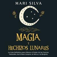 Magia y Hechizos Lunares: La guía definitiva para liberar el poder de las fuerzas naturales, las 8 fases lunares, la wicca y la brujería - Mari Silva