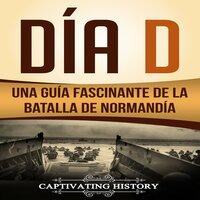 Día D: Una Guía Fascinante de la Batalla de Normandía - Captivating History