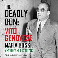 The Deadly Don: Vito Genovese, Mafia Boss - Anthony M. DeStefano
