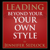 Leading Beyond Your Own Style - Jennifer Sedlock