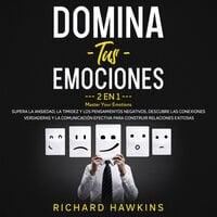 Domina tus emociones [Master Your Emotions] - 2 en 1: Supera la ansiedad, la timidez y los pensamientos negativos, descubre las conexiones verdaderas y la comunicación efectiva para construir relaciones exitosas - Richard Hawkins