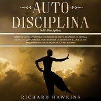 Autodisciplina [Self-Discipline]: Hábitos cotidianos para construir el éxito. Desarrolla fuerza mental y autocontrol para resistir la tentación y lograr tus objetivos mientras mejoras tus relaciones - Richard Hawkins