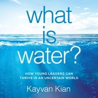 What is Water: How Young Leaders Can Thrive in an Uncertain World - Kayvan Kian
