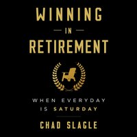 Winning in Retirement: When Every Day Is Saturday - Chad Slagle