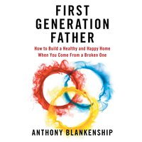 First Generation Father: How to Build a Healthy and Happy Home When You Come From a Broken One