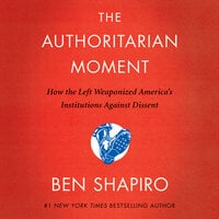 The Authoritarian Moment: How the Left Weaponized America's Institutions Against Dissent - Ben Shapiro