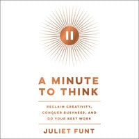 A Minute to Think: Reclaim Creativity, Conquer Busyness, and Do Your Best Work - Juliet Funt