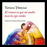 El verano en que mi madre tuvo los ojos verdes - Tatiana Tibuleac