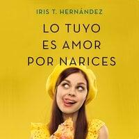 Lo tuyo es amor por narices - Iris T. Hernández