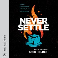 Never Settle: Choices, Chain Reactions and the Way Out of Lukewarminess - Greg Holder