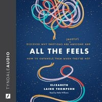 All the Feels: Discover Why Emotions Are Mostly Awesome and How to Untangle Them When They're Not - Elizabeth Laing Thompson