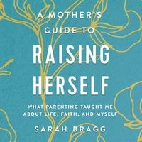 A Mother's Guide to Raising Herself: What Parenting Taught Me About Life, Faith, and Myself - Sarah Bragg