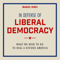 In Defense of Liberal Democracy What We Need to Do to Heal a Divided America - Manuel Hinds