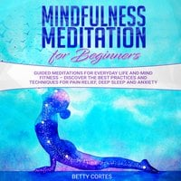 Mindfulness Meditation for Beginners Guided Meditations for everyday Life and Mind Fitness – discover the best Practices and Techniques for Pain Relief, Deep Sleep and Anxiety - Betty Cortes