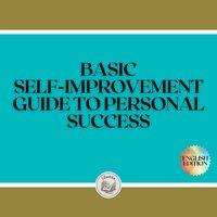 Basic Self-improvement: Guide To Personal Success - Libroteka