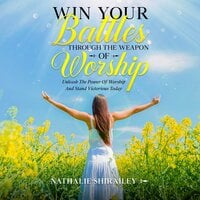 Win Your Battles Through The Weapon Of Worship: Unleash The Power Of Worship And Stand Victorious Today - Nathalie Shirailey