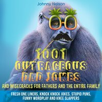 1001 Outrageous Dad Jokes and Wisecracks for Fathers and the entire family - Johnny Nelson