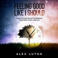 Feeling Good Like I Should: How to sleep better to improve your mind, body, and life - Alex Luton