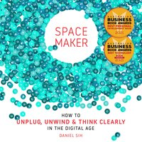 Spacemaker How to unwind, unplug and think clearly in the digital age - Daniel Sih