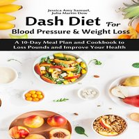 Dash Diet for Blood Pressure and Weight Loss: A 10-Day Meal Plan and Cookbook to Loss Pounds and Improve Your Health - Julia Martin Dow, Jessica Amy Samuel