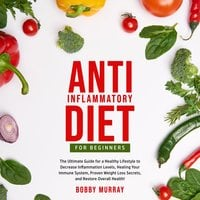 Anti-Inflammatory Diet for Beginners: The Ultimate Guide for a Healthy Lifestyle to Decrease Inflammation Levels, Healing Your Immune System, Proven Weight Loss Secrets, and Restore Overall Health! - Bobby Murray