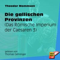 Die gallischen Provinzen - Das Römische Imperium der Caesaren, Band 3 - Theodor Mommsen
