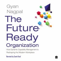 The Future Ready Organization: How Dynamic Capability Management Is Reshaping the Modern Workplace - Gyan Nagpal