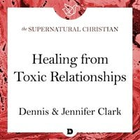 Healing from Toxic Relationships: A Feature Teaching From Breaking Soul Ties - Dennis Clark, Jennifer Clark